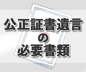 公正証書遺言の必要書類